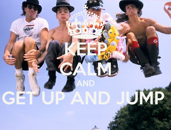 KEEP CALM AND GET UP AND JUMP