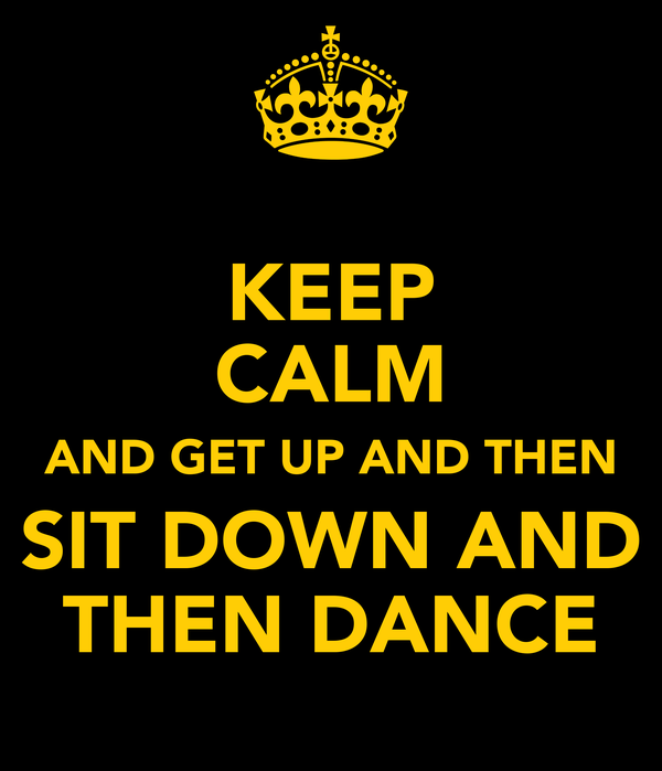 KEEP CALM AND GET UP AND THEN SIT DOWN AND THEN DANCE