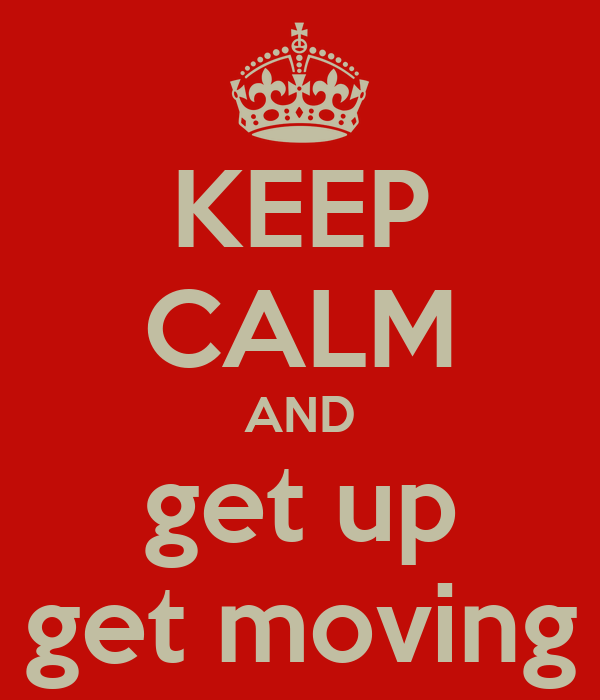 KEEP CALM AND get up get moving
