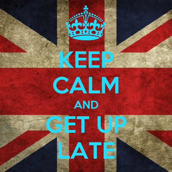 KEEP CALM AND GET UP LATE