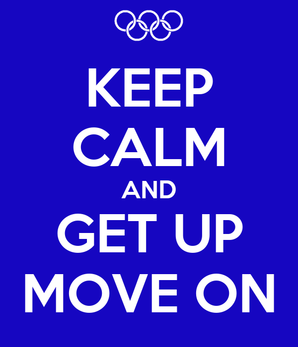 KEEP CALM AND GET UP MOVE ON
