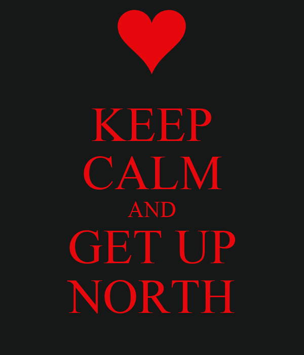 KEEP CALM AND GET UP NORTH