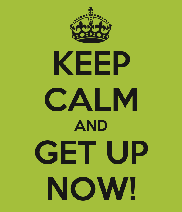 KEEP CALM AND GET UP NOW!