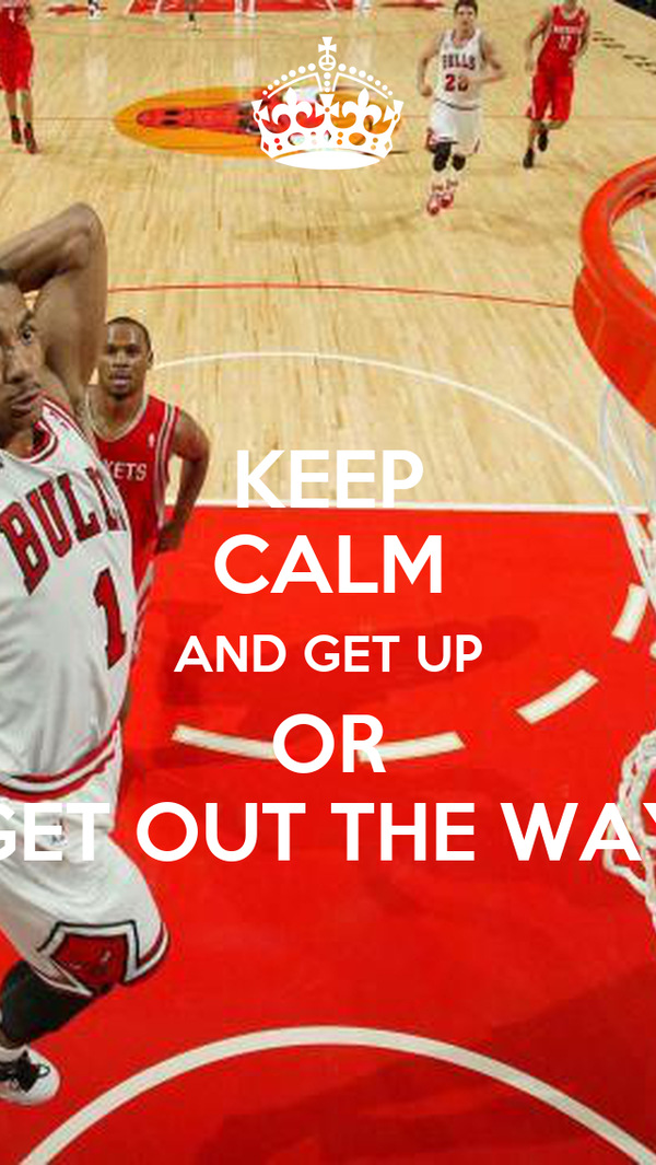KEEP CALM AND GET UP OR GET OUT THE WAY