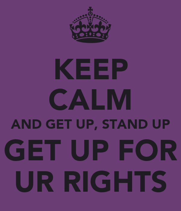 KEEP CALM AND GET UP, STAND UP GET UP FOR UR RIGHTS