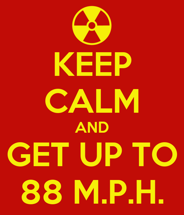KEEP CALM AND GET UP TO 88 M.P.H.