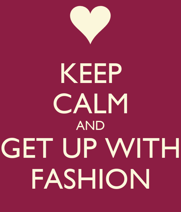 KEEP CALM AND GET UP WITH FASHION