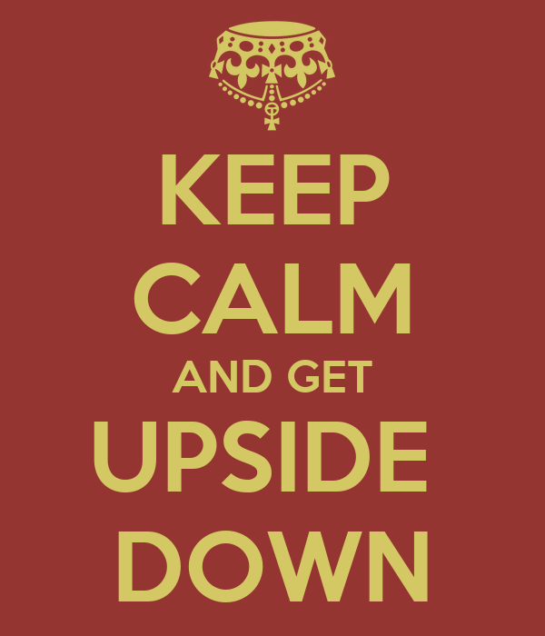 KEEP CALM AND GET UPSIDE  DOWN