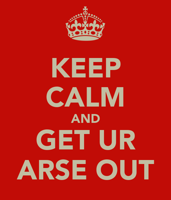 KEEP CALM AND GET UR ARSE OUT