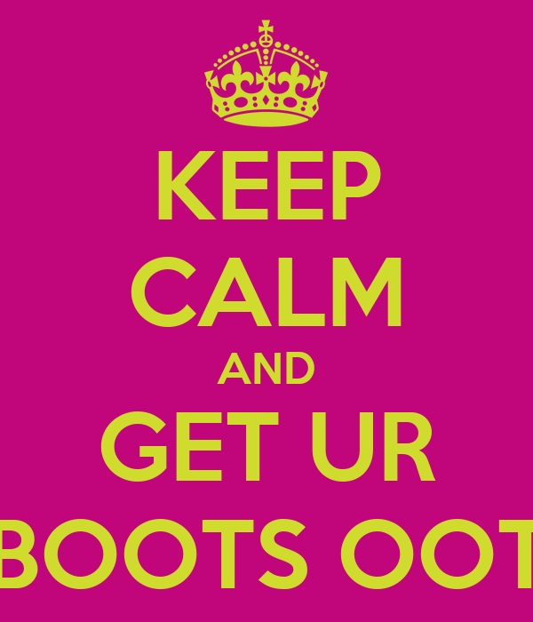 KEEP CALM AND GET UR BOOTS OOT