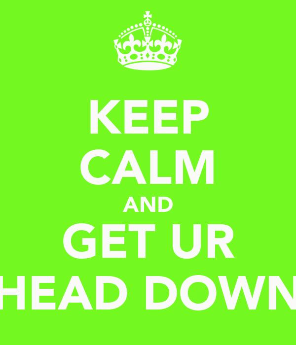 KEEP CALM AND GET UR HEAD DOWN