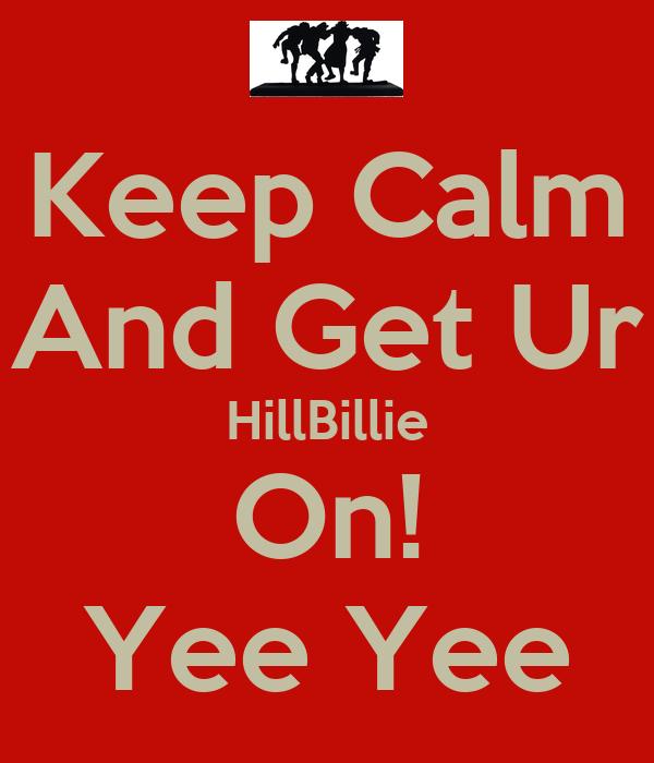 Keep Calm And Get Ur HillBillie On! Yee Yee