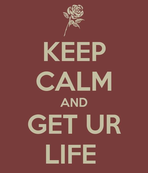 KEEP CALM AND GET UR LIFE