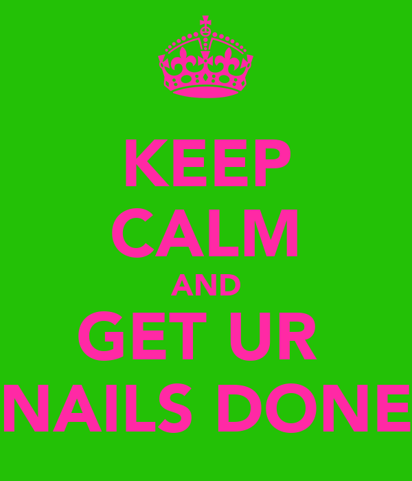 KEEP CALM AND GET UR  NAILS DONE