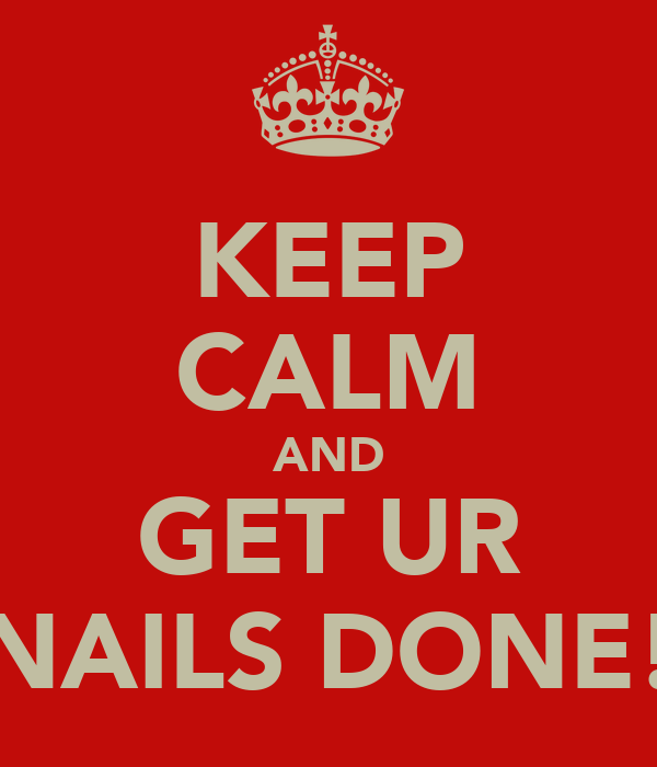 KEEP CALM AND GET UR NAILS DONE!
