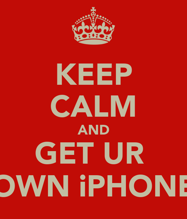 KEEP CALM AND GET UR  OWN iPHONE