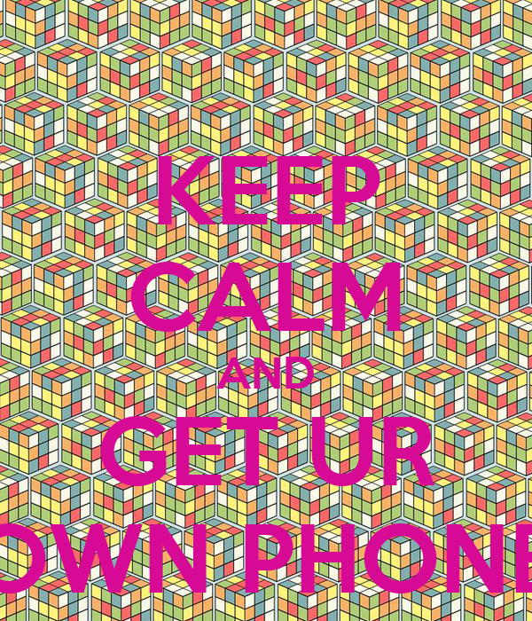 KEEP CALM AND GET UR OWN PHONE