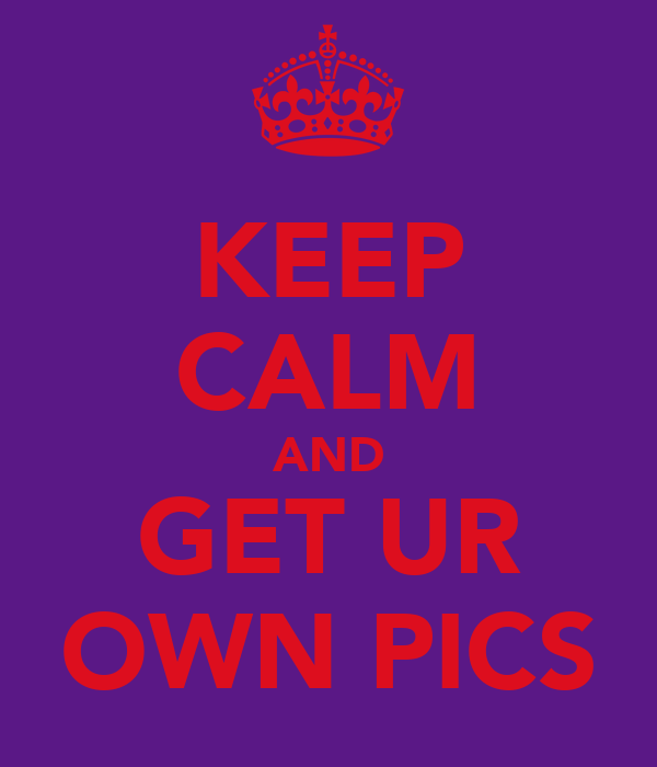 KEEP CALM AND GET UR OWN PICS