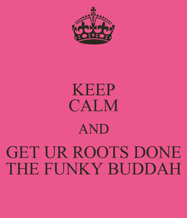 KEEP CALM AND GET UR ROOTS DONE THE FUNKY BUDDAH