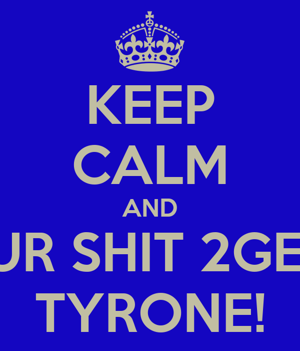 KEEP CALM AND GET UR SHIT 2GETHER TYRONE!