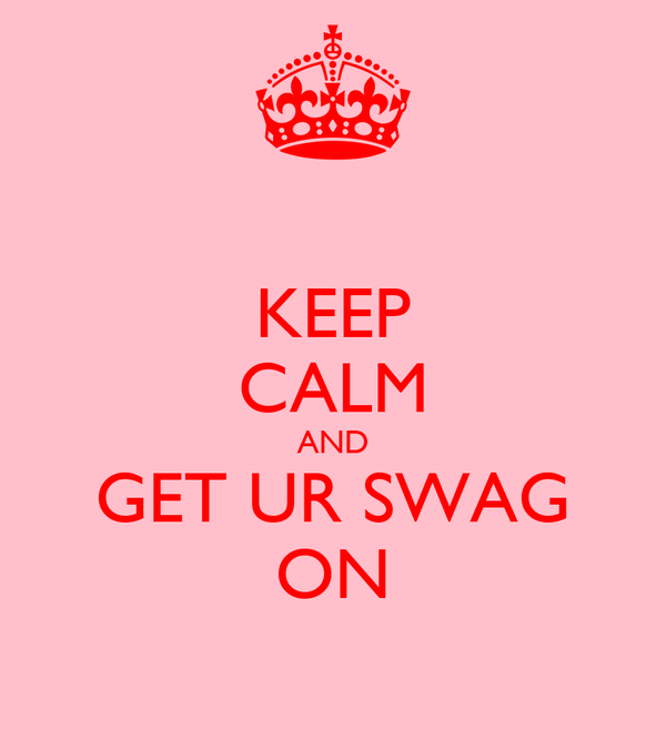 KEEP CALM AND GET UR SWAG ON