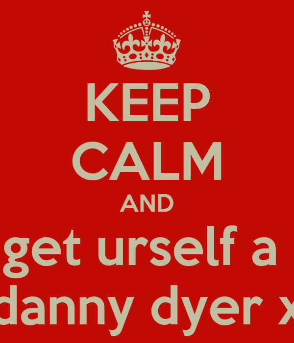KEEP CALM AND get urself a  danny dyer x