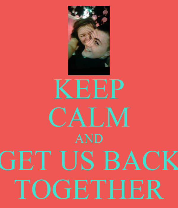 KEEP CALM AND GET US BACK TOGETHER