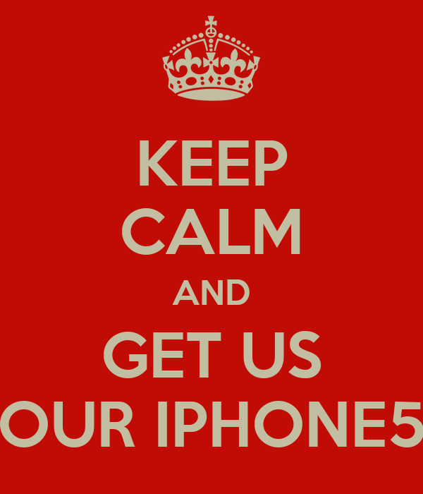 KEEP CALM AND GET US OUR IPHONE5