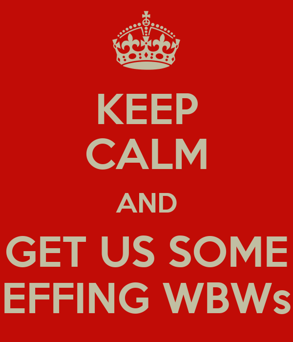 KEEP CALM AND GET US SOME EFFING WBWs