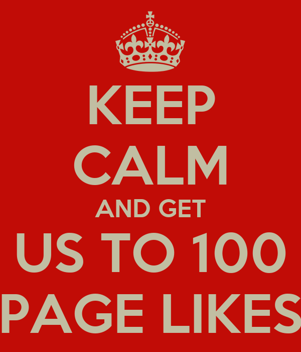 KEEP CALM AND GET US TO 100 PAGE LIKES