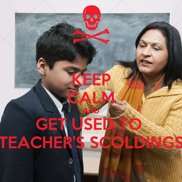KEEP CALM AND GET USED TO  TEACHER'S SCOLDINGS