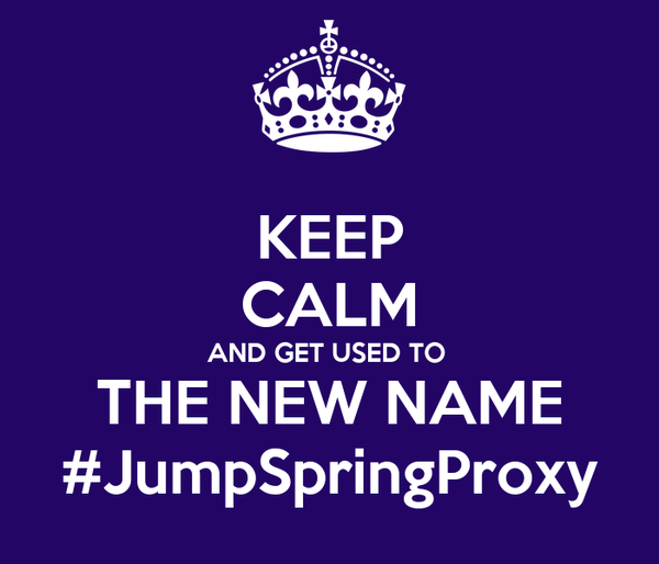 KEEP CALM AND GET USED TO  THE NEW NAME #JumpSpringProxy