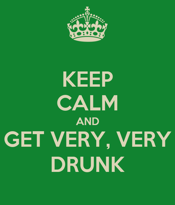 KEEP CALM AND GET VERY, VERY DRUNK