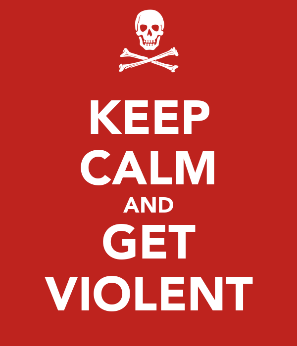 KEEP CALM AND GET VIOLENT