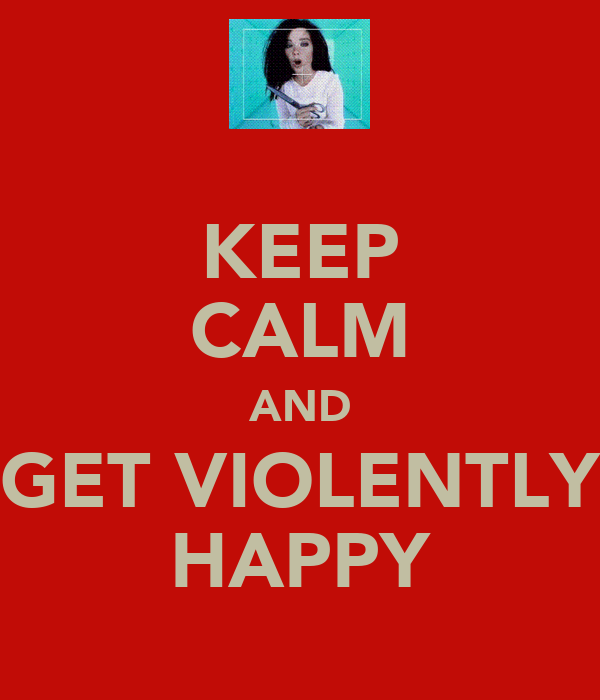 KEEP CALM AND GET VIOLENTLY HAPPY