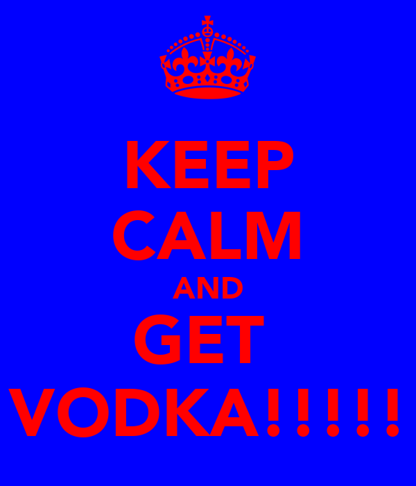 KEEP CALM AND GET  VODKA!!!!!