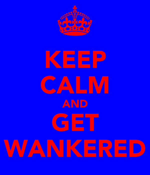 KEEP CALM AND GET WANKERED