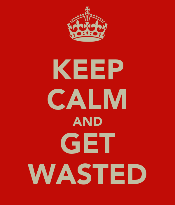 KEEP CALM AND GET WASTED
