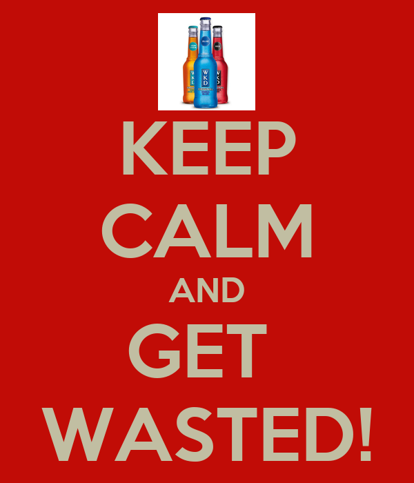 KEEP CALM AND GET  WASTED!