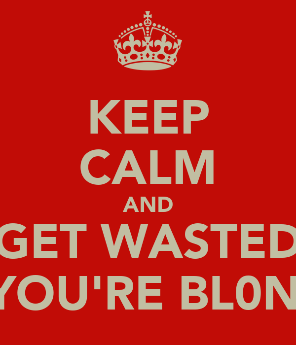 KEEP CALM AND GET WASTED IF YOU'RE BL0NDE