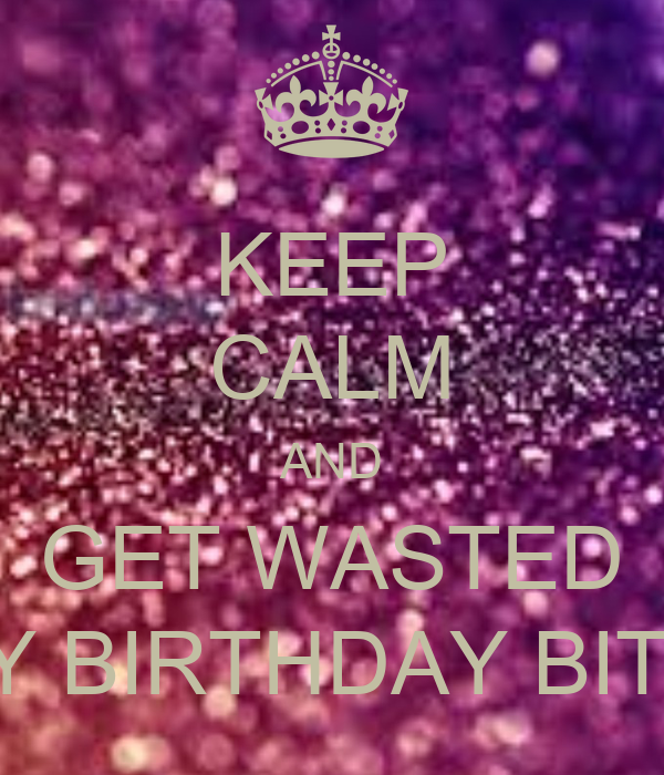 KEEP CALM AND GET WASTED IT'S MY BIRTHDAY BITCHES