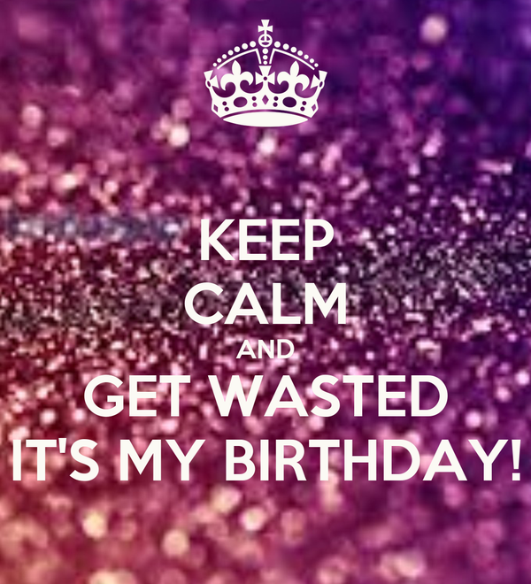 KEEP CALM AND GET WASTED IT'S MY BIRTHDAY!