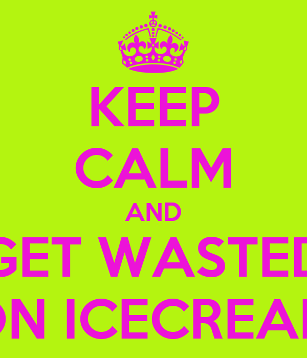 KEEP CALM AND GET WASTED ON ICECREAM