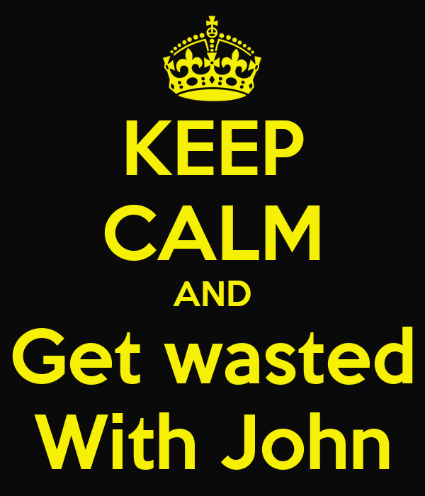KEEP CALM AND Get wasted With John