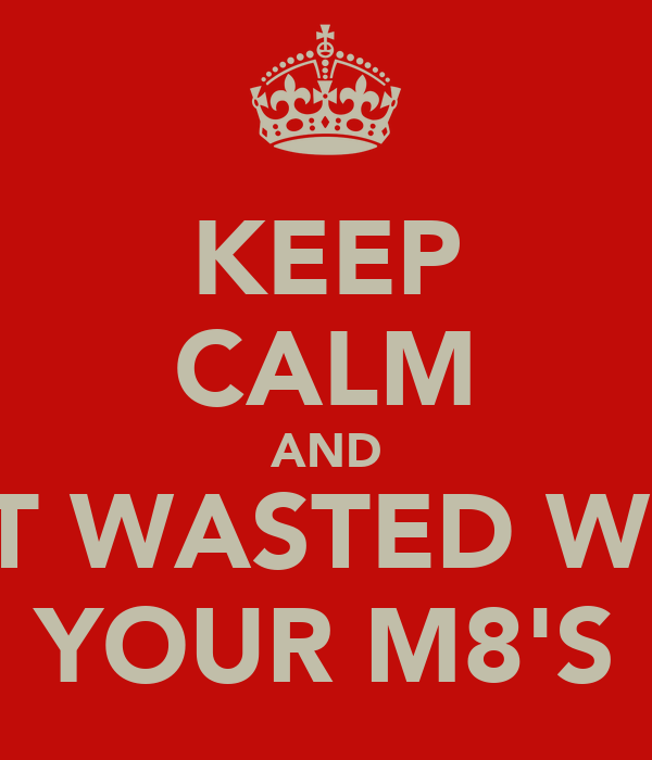 KEEP CALM AND GET WASTED WITH YOUR M8'S