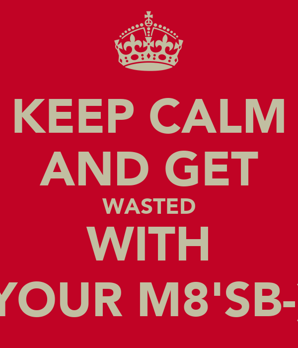 KEEP CALM AND GET WASTED WITH YOUR M8'SB-)