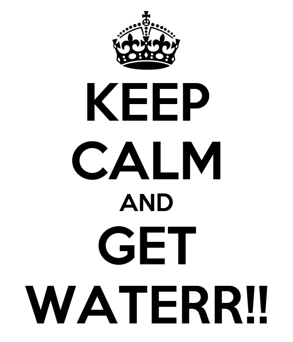 KEEP CALM AND GET WATERR!!