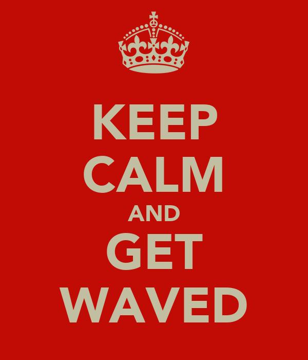 KEEP CALM AND GET WAVED
