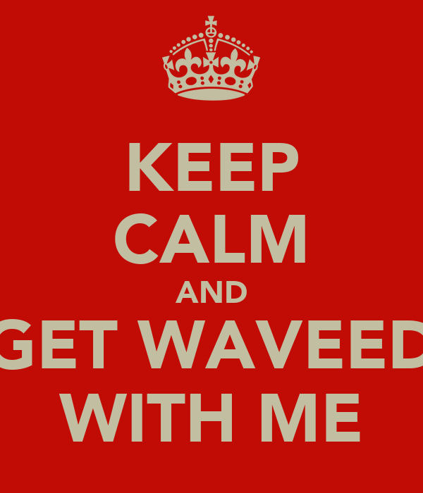 KEEP CALM AND GET WAVEED WITH ME