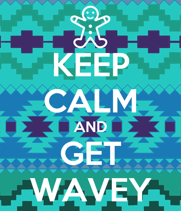 KEEP CALM AND GET WAVEY
